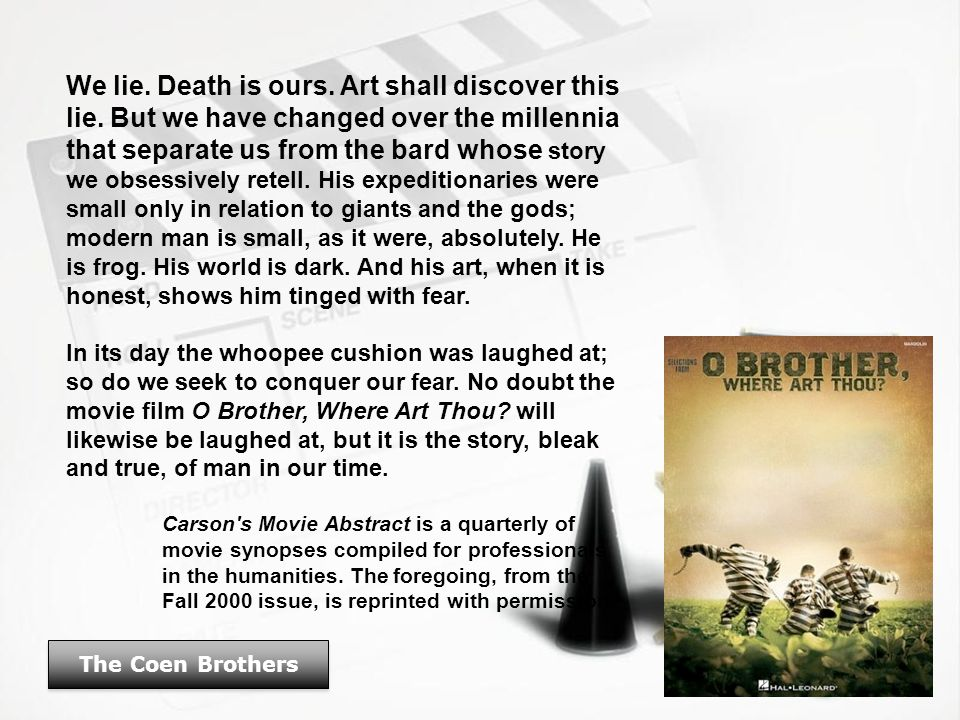 The Coen Brothers We lie. Death is ours. Art shall discover this lie. But we have changed over the millennia that separate us from the bard whose stor