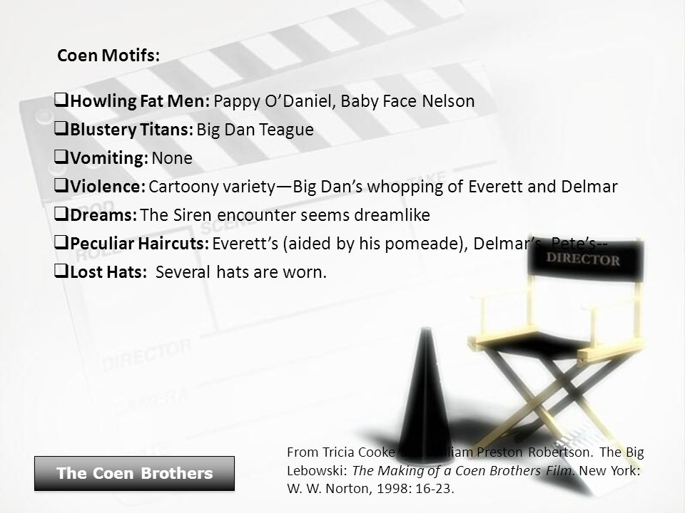 Coen Motifs:  Howling Fat Men: Pappy O'Daniel, Baby Face Nelson  Blustery Titans: Big Dan Teague  Vomiting: None  Violence: Cartoony variety—Big D