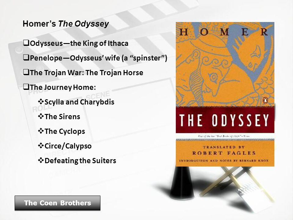 Homer's The Odyssey  Odysseus—the King of Ithaca  Penelope—Odysseus' wife (a spinster )  The Trojan War: The Trojan Horse  The Journey Home:  Scylla and Charybdis  The Sirens  The Cyclops  Circe/Calypso  Defeating the Suiters The Coen Brothers