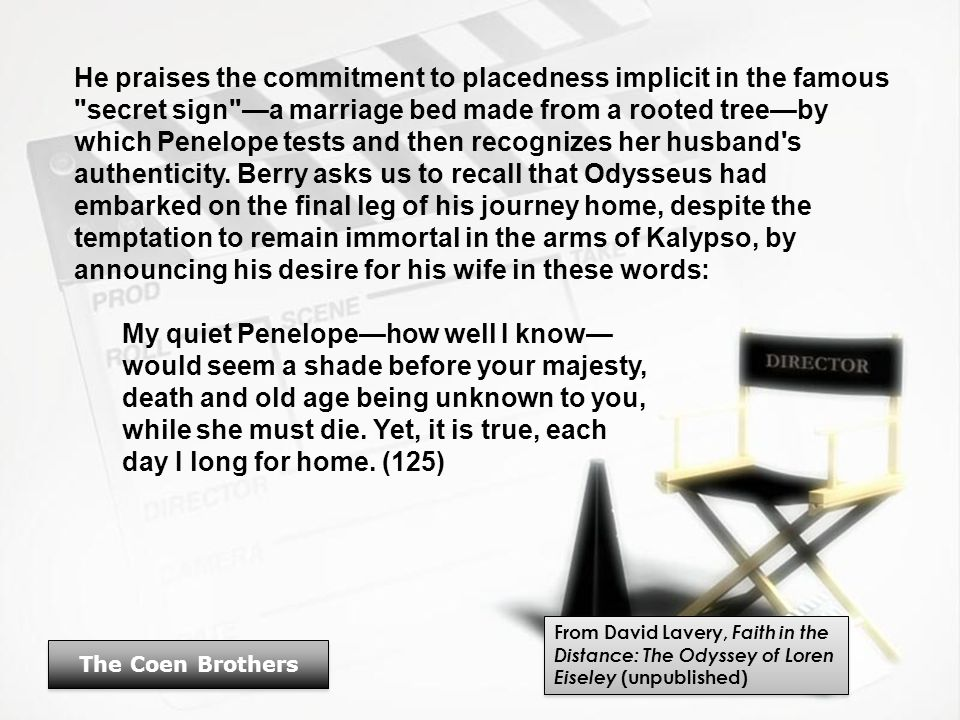 He praises the commitment to placedness implicit in the famous secret sign —a marriage bed made from a rooted tree—by which Penelope tests and then recognizes her husband s authenticity.