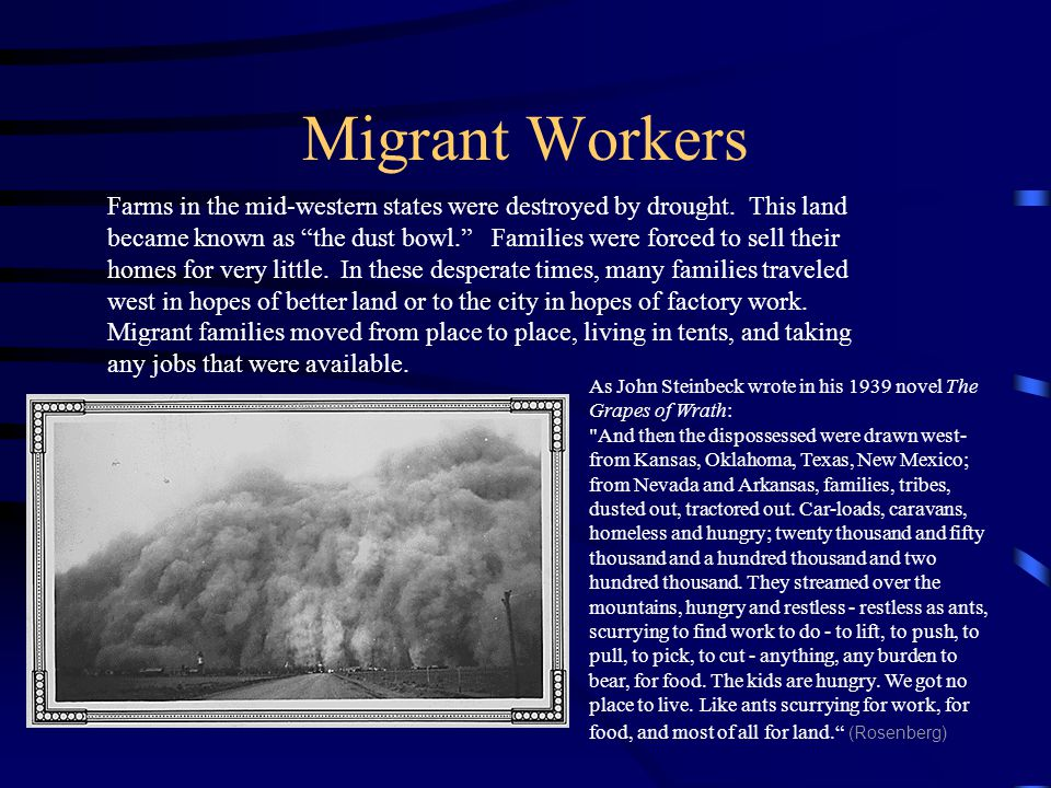 "Migrant Workers Farms in the mid-western states were destroyed by drought. This land became known as ""the dust bowl."" Families were forced to sell the"
