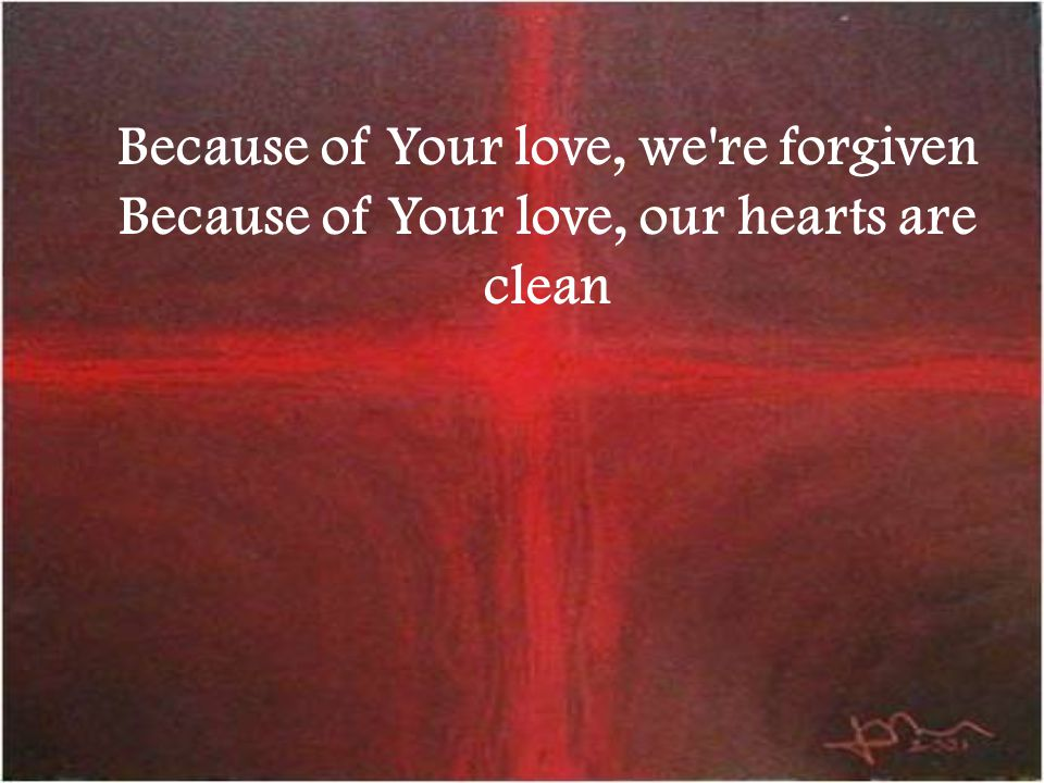 Because of Your love, we're forgiven Because of Your love, our hearts are clean