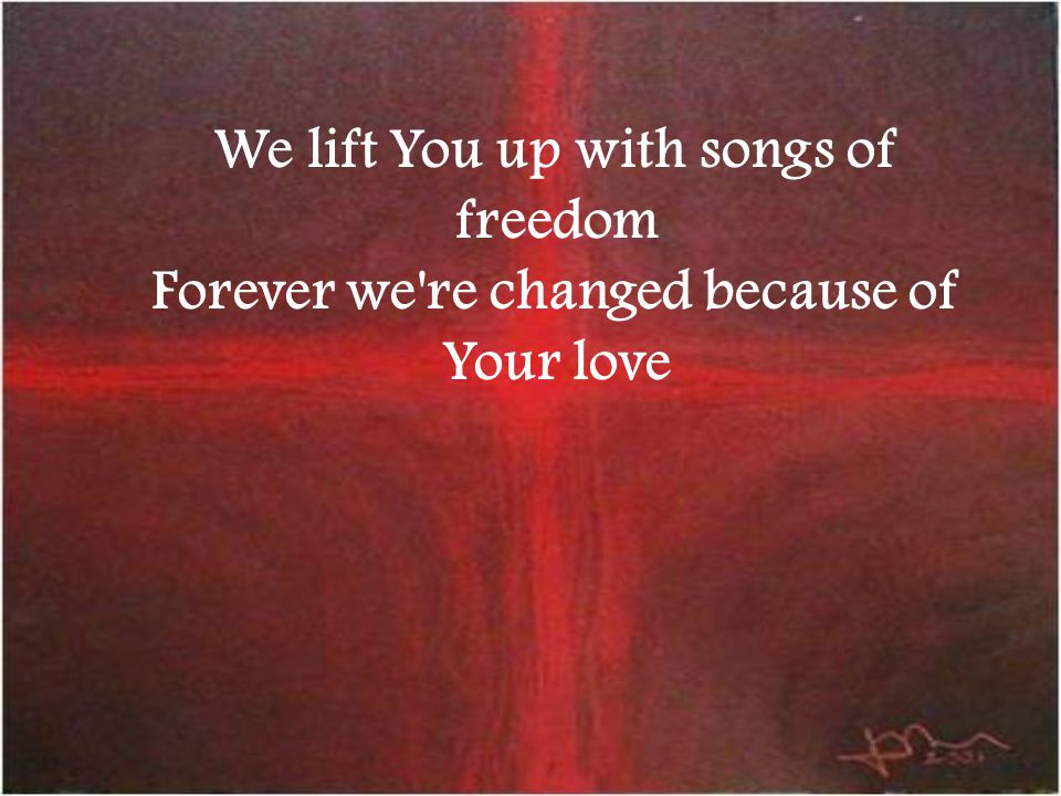 We lift You up with songs of freedom Forever we're changed because of Your love