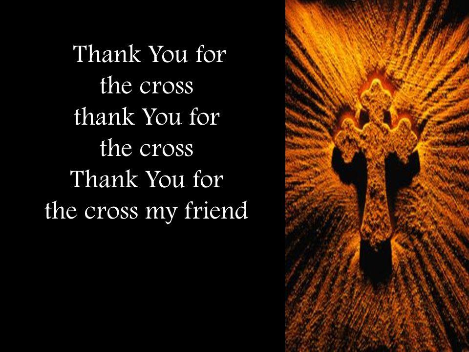 Thank You for the cross thank You for the cross Thank You for the cross my friend