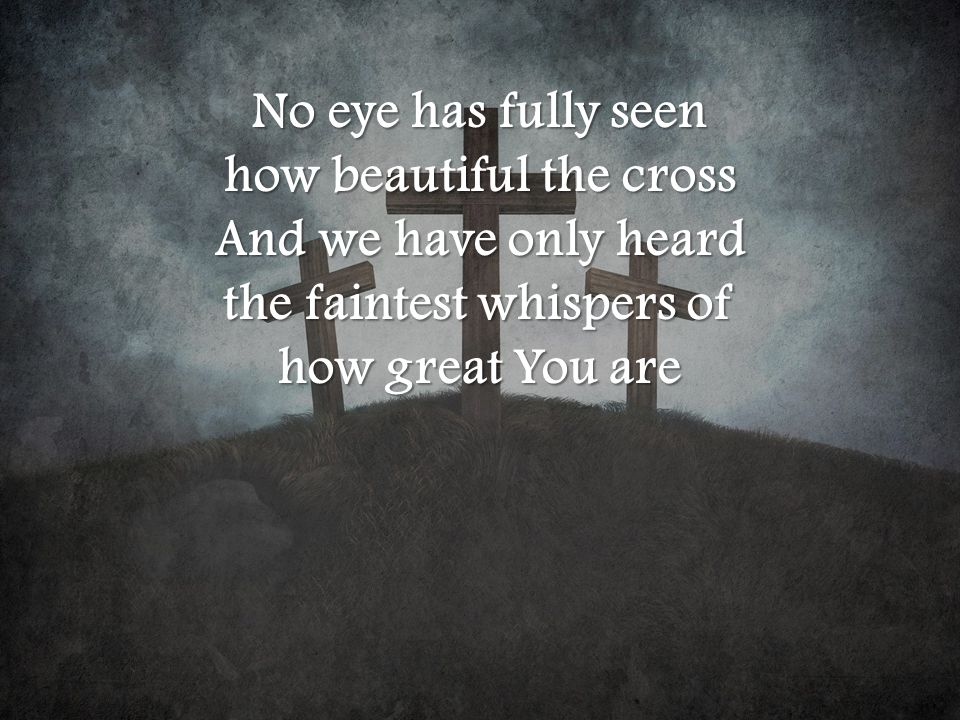 No eye has fully seen how beautiful the cross And we have only heard the faintest whispers of how great You are
