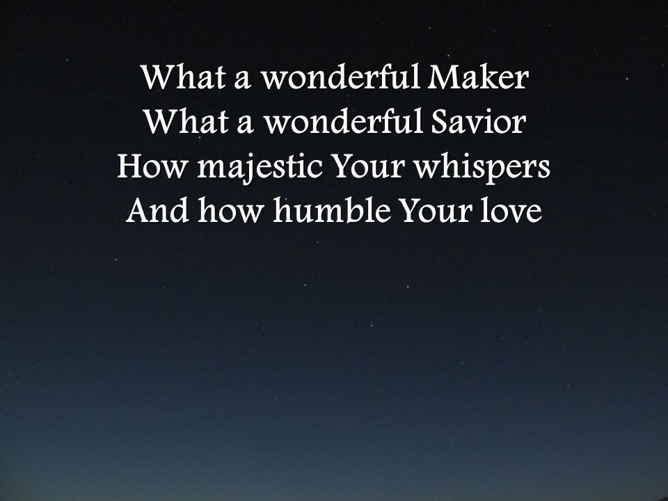 What a wonderful Maker What a wonderful Savior How majestic Your whispers And how humble Your love