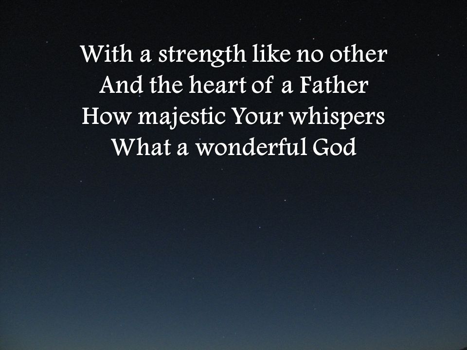 With a strength like no other And the heart of a Father How majestic Your whispers What a wonderful God