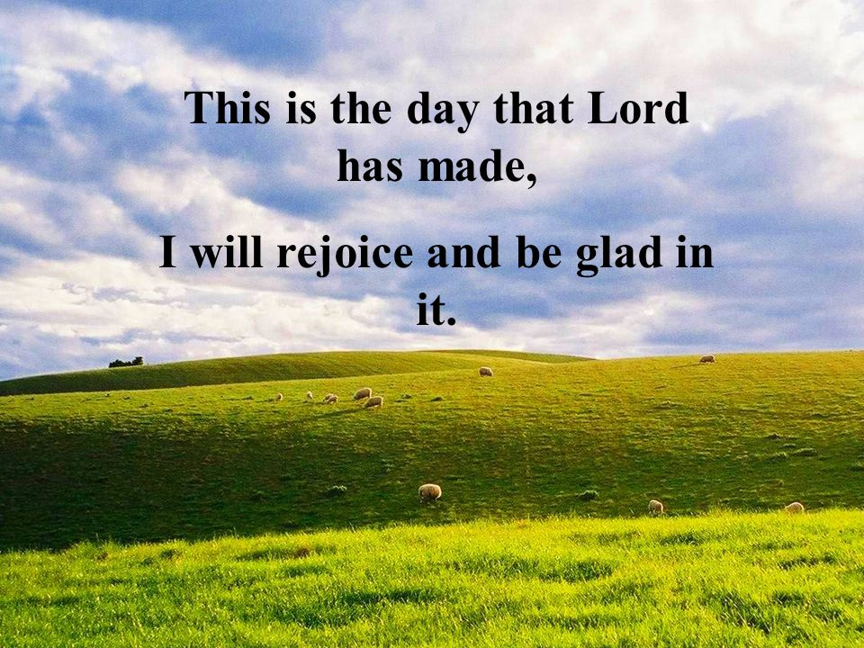 This is the day that Lord has made, I will rejoice and be glad in it.
