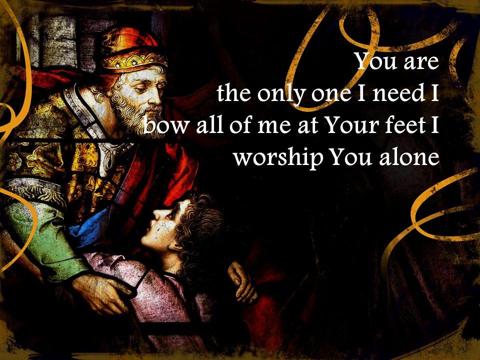 You are the only one I need I bow all of me at Your feet I worship You alone