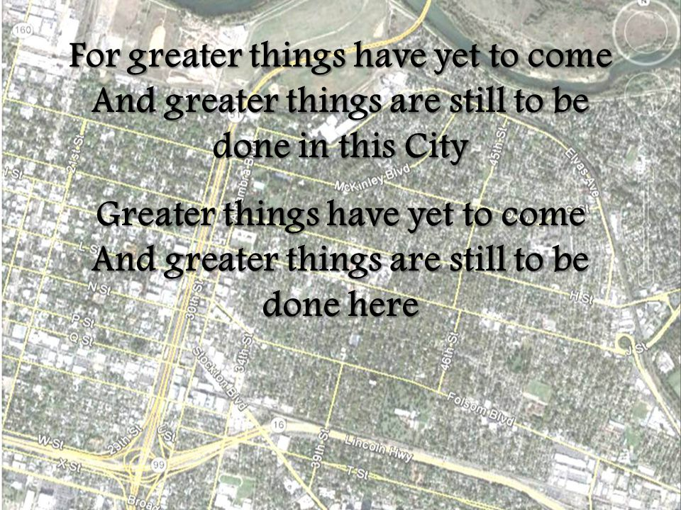 For greater things have yet to come And greater things are still to be done in this City Greater things have yet to come And greater things are still