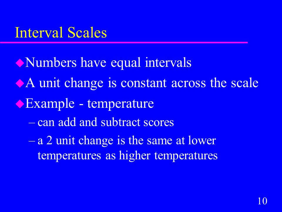 10 Interval Scales u Numbers have equal intervals u A unit change is constant across the scale u Example - temperature –can add and subtract scores –a 2 unit change is the same at lower temperatures as higher temperatures