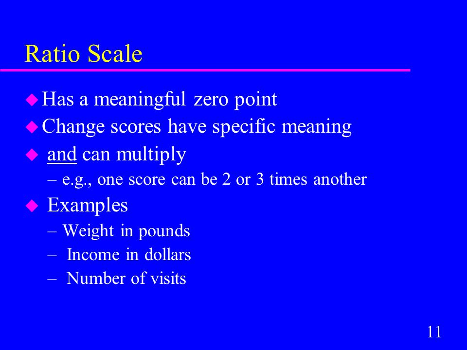 11 Ratio Scale u Has a meaningful zero point u Change scores have specific meaning u and can multiply –e.g., one score can be 2 or 3 times another u Examples –Weight in pounds – Income in dollars – Number of visits