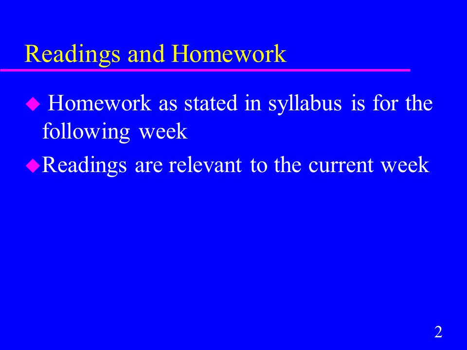 2 Readings and Homework u Homework as stated in syllabus is for the following week u Readings are relevant to the current week