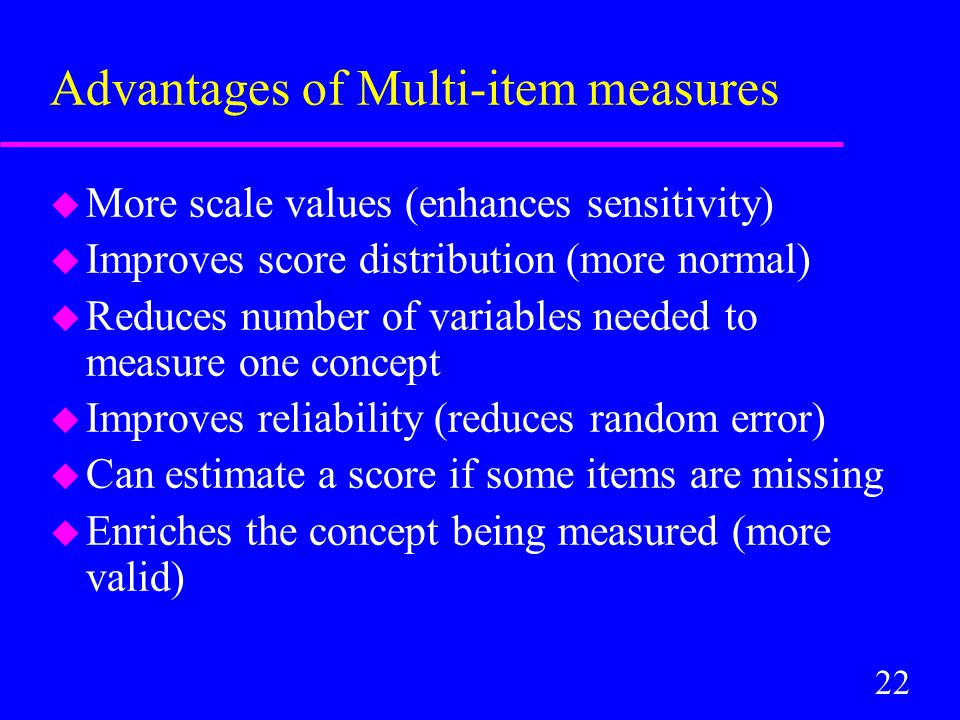 22 Advantages of Multi-item measures u More scale values (enhances sensitivity) u Improves score distribution (more normal) u Reduces number of variables needed to measure one concept u Improves reliability (reduces random error) u Can estimate a score if some items are missing u Enriches the concept being measured (more valid)