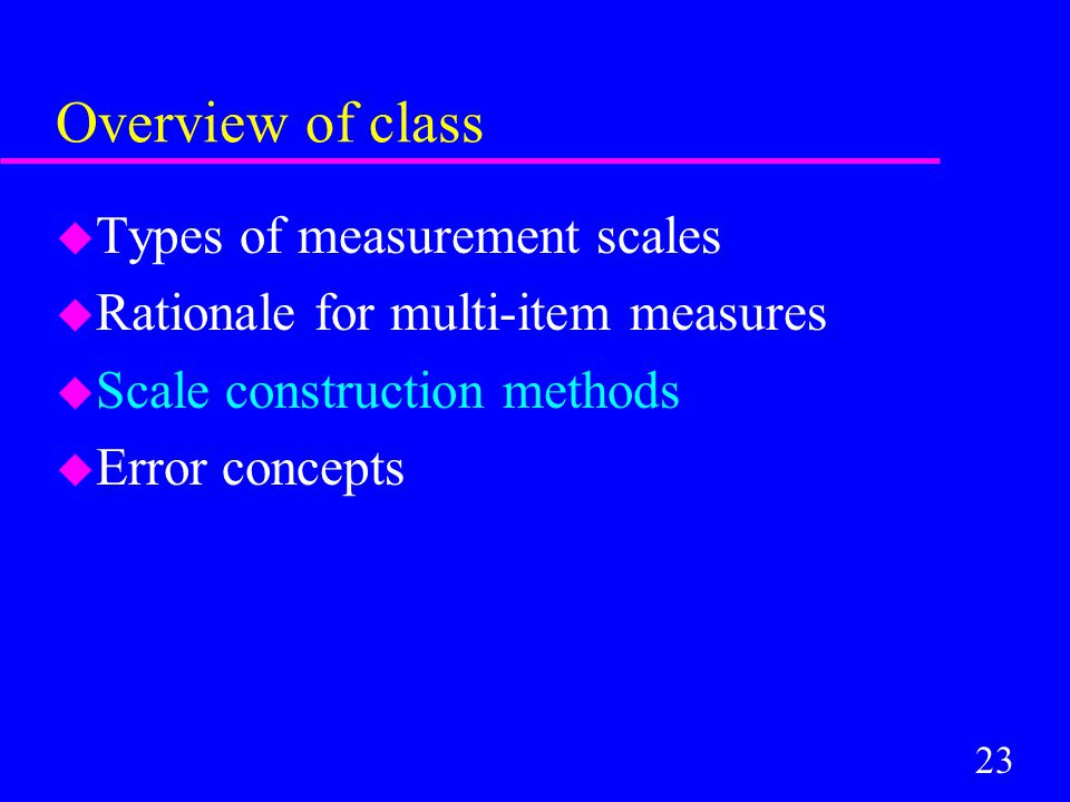 23 Overview of class u Types of measurement scales u Rationale for multi-item measures u Scale construction methods u Error concepts