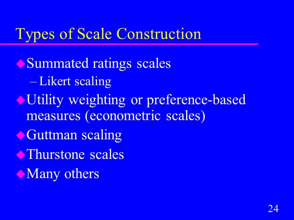 24 Types of Scale Construction u Summated ratings scales –Likert scaling u Utility weighting or preference-based measures (econometric scales) u Guttman scaling u Thurstone scales u Many others