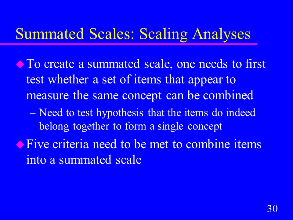 30 Summated Scales: Scaling Analyses u To create a summated scale, one needs to first test whether a set of items that appear to measure the same concept can be combined –Need to test hypothesis that the items do indeed belong together to form a single concept u Five criteria need to be met to combine items into a summated scale