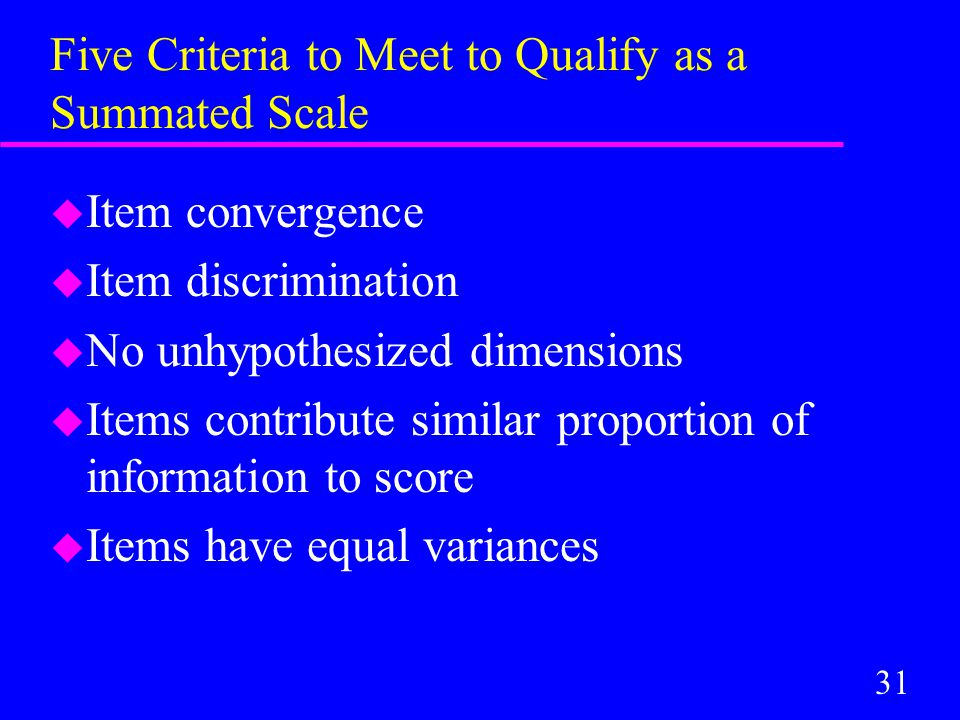 31 Five Criteria to Meet to Qualify as a Summated Scale u Item convergence u Item discrimination u No unhypothesized dimensions u Items contribute similar proportion of information to score u Items have equal variances