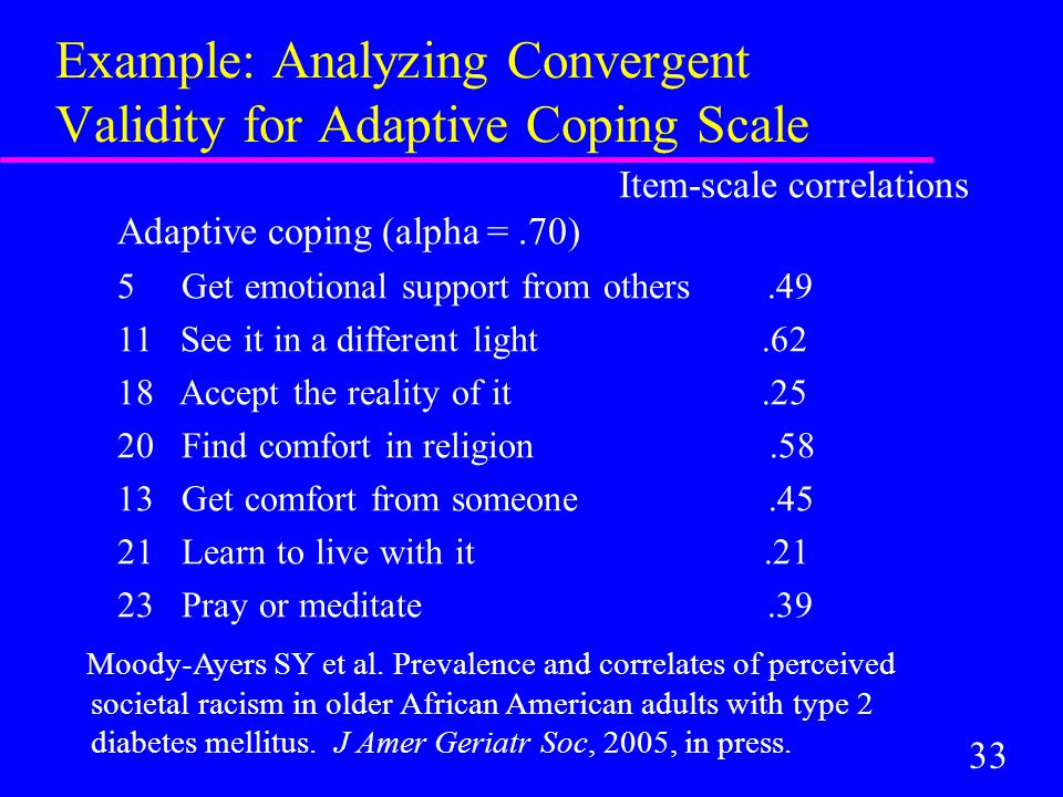 33 Example: Analyzing Convergent Validity for Adaptive Coping Scale Item-scale correlations Adaptive coping (alpha =.70) 5 Get emotional support from others.49 11 See it in a different light.62 18 Accept the reality of it.25 20 Find comfort in religion.58 13 Get comfort from someone.45 21 Learn to live with it.21 23 Pray or meditate.39 Moody-Ayers SY et al.