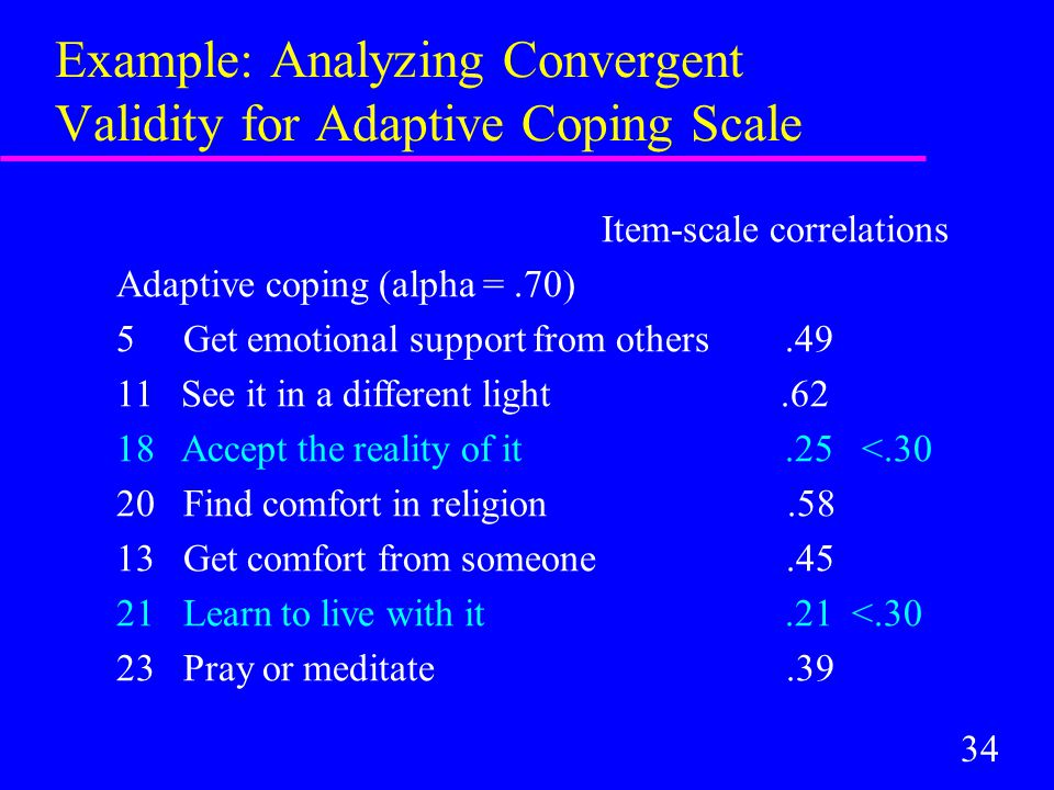 34 Example: Analyzing Convergent Validity for Adaptive Coping Scale Item-scale correlations Adaptive coping (alpha =.70) 5 Get emotional support from others.49 11 See it in a different light.62 18 Accept the reality of it.25 <.30 20 Find comfort in religion.58 13 Get comfort from someone.45 21 Learn to live with it.21 <.30 23 Pray or meditate.39