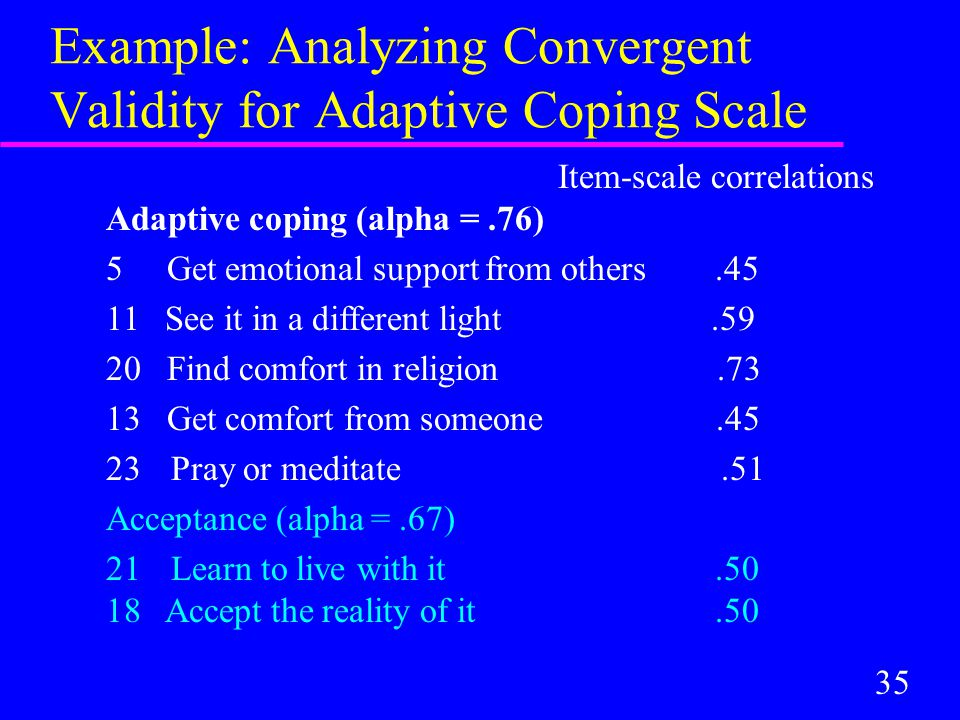 35 Example: Analyzing Convergent Validity for Adaptive Coping Scale Item-scale correlations Adaptive coping (alpha =.76) 5 Get emotional support from others.45 11 See it in a different light.59 20 Find comfort in religion.73 13 Get comfort from someone.45 23 Pray or meditate.51 Acceptance (alpha =.67) 21 Learn to live with it.50 18 Accept the reality of it.50