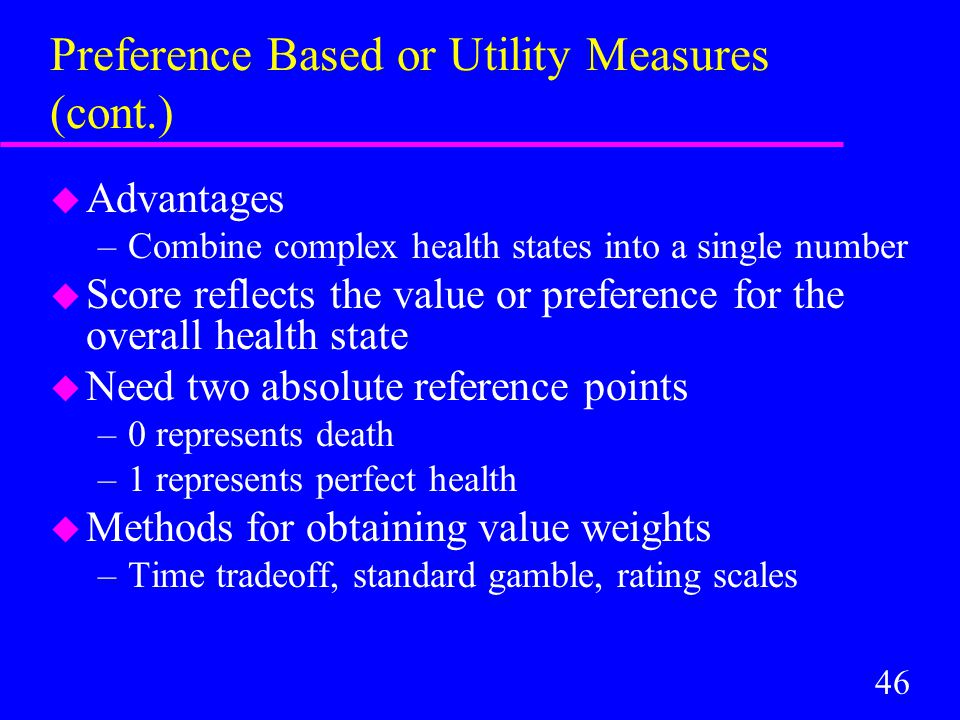 46 Preference Based or Utility Measures (cont.) u Advantages –Combine complex health states into a single number u Score reflects the value or preference for the overall health state u Need two absolute reference points –0 represents death –1 represents perfect health u Methods for obtaining value weights –Time tradeoff, standard gamble, rating scales