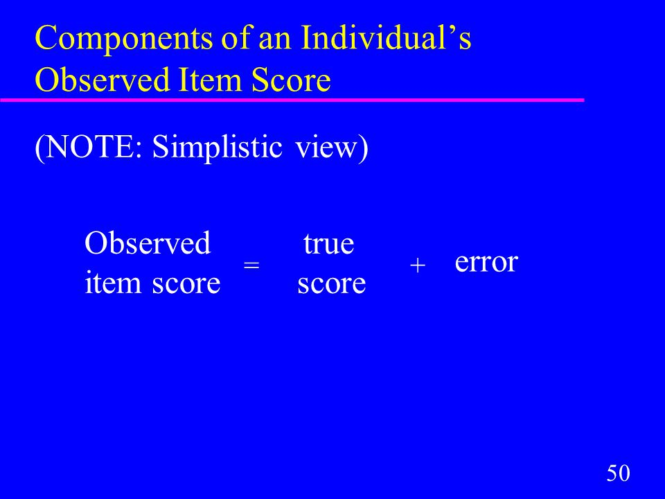 50 Components of an Individual's Observed Item Score (NOTE: Simplistic view) Observed true item score score =+ error