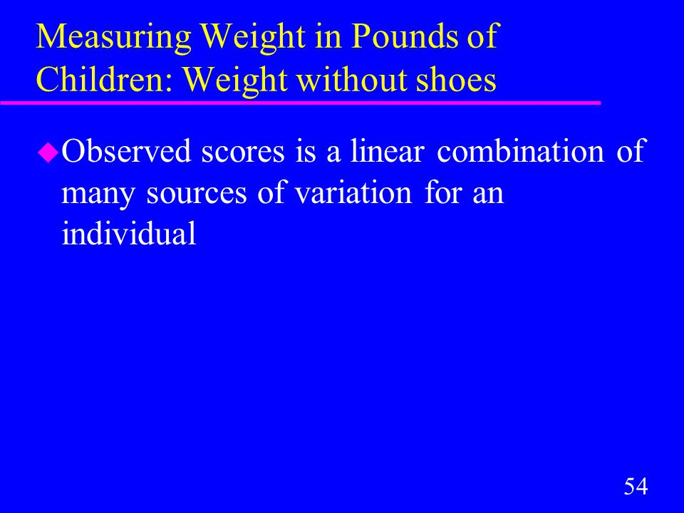 54 Measuring Weight in Pounds of Children: Weight without shoes u Observed scores is a linear combination of many sources of variation for an individual