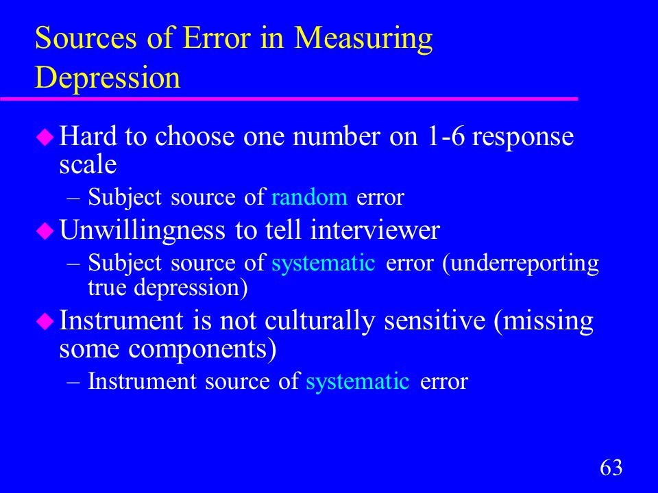 63 Sources of Error in Measuring Depression u Hard to choose one number on 1-6 response scale –Subject source of random error u Unwillingness to tell interviewer –Subject source of systematic error (underreporting true depression) u Instrument is not culturally sensitive (missing some components) –Instrument source of systematic error