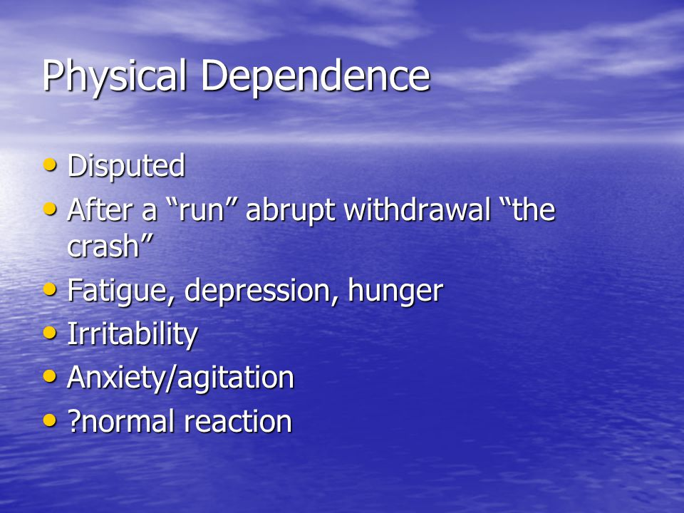 Physical Dependence Disputed Disputed After a run abrupt withdrawal the crash After a run abrupt withdrawal the crash Fatigue, depression, hunger Fatigue, depression, hunger Irritability Irritability Anxiety/agitation Anxiety/agitation normal reaction normal reaction
