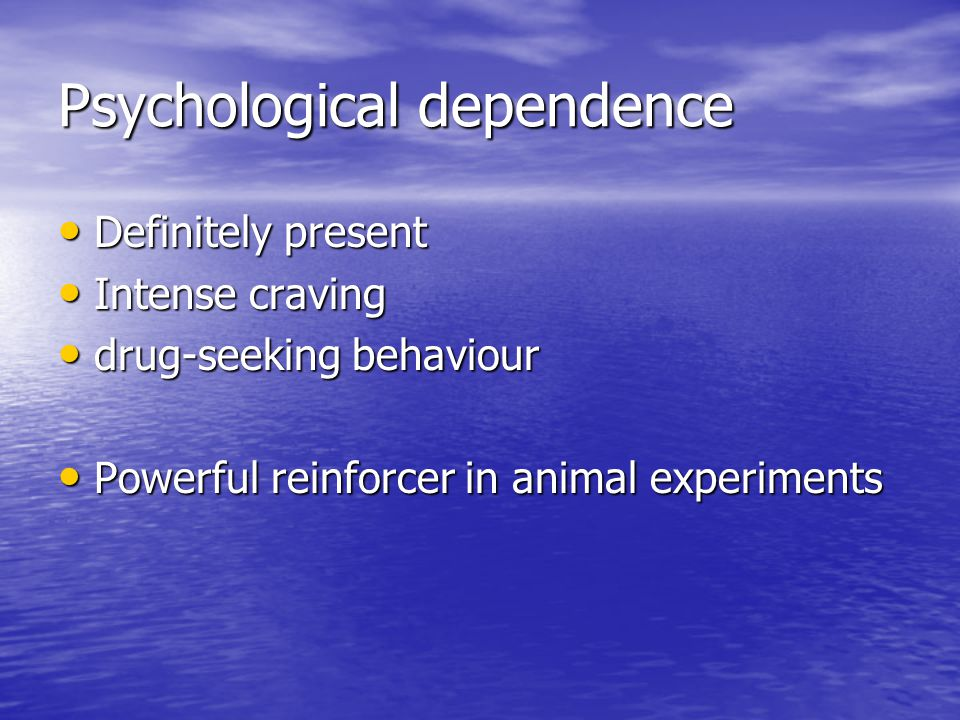 Psychological dependence Definitely present Definitely present Intense craving Intense craving drug-seeking behaviour drug-seeking behaviour Powerful reinforcer in animal experiments Powerful reinforcer in animal experiments