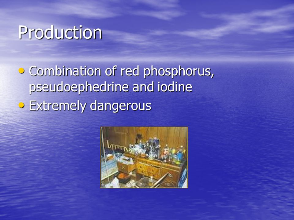 Production Combination of red phosphorus, pseudoephedrine and iodine Combination of red phosphorus, pseudoephedrine and iodine Extremely dangerous Extremely dangerous