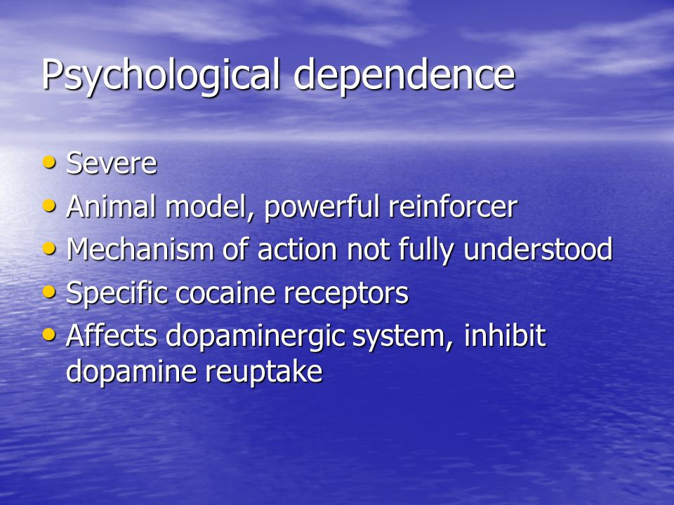 Psychological dependence Severe Severe Animal model, powerful reinforcer Animal model, powerful reinforcer Mechanism of action not fully understood Mechanism of action not fully understood Specific cocaine receptors Specific cocaine receptors Affects dopaminergic system, inhibit dopamine reuptake Affects dopaminergic system, inhibit dopamine reuptake