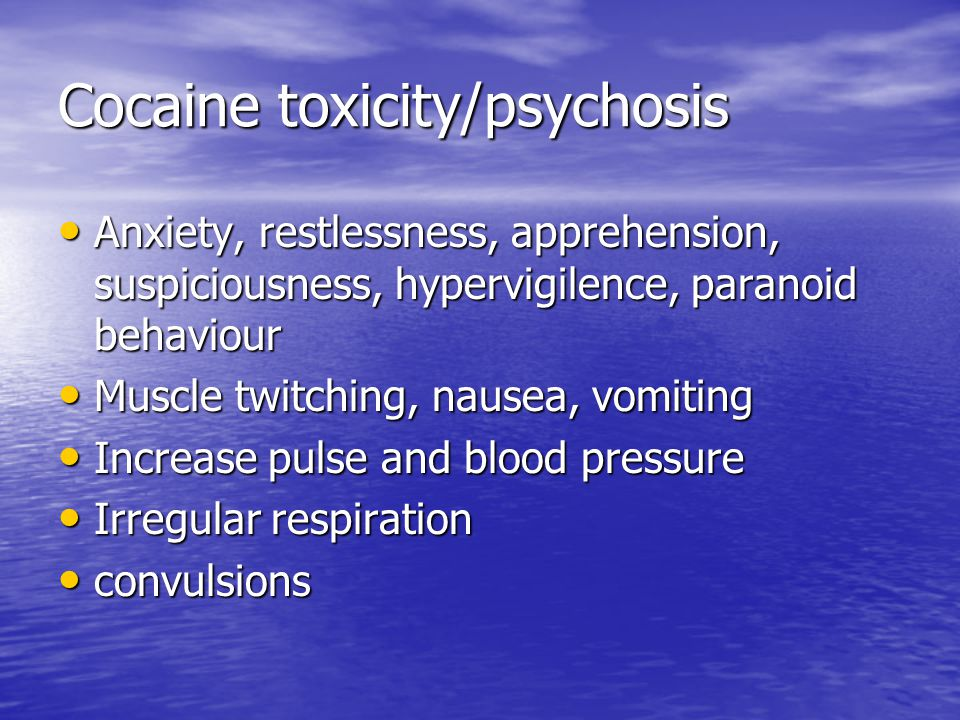 Cocaine toxicity/psychosis Anxiety, restlessness, apprehension, suspiciousness, hypervigilence, paranoid behaviour Anxiety, restlessness, apprehension, suspiciousness, hypervigilence, paranoid behaviour Muscle twitching, nausea, vomiting Muscle twitching, nausea, vomiting Increase pulse and blood pressure Increase pulse and blood pressure Irregular respiration Irregular respiration convulsions convulsions