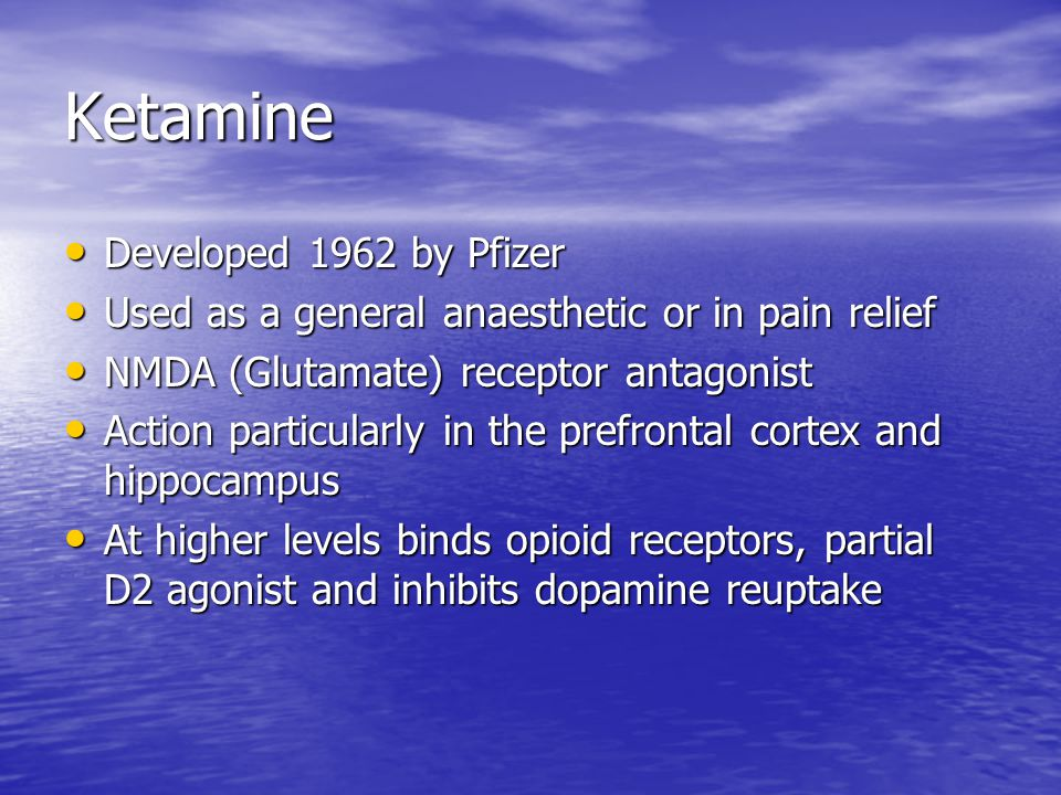 Ketamine Developed 1962 by Pfizer Developed 1962 by Pfizer Used as a general anaesthetic or in pain relief Used as a general anaesthetic or in pain relief NMDA (Glutamate) receptor antagonist NMDA (Glutamate) receptor antagonist Action particularly in the prefrontal cortex and hippocampus Action particularly in the prefrontal cortex and hippocampus At higher levels binds opioid receptors, partial D2 agonist and inhibits dopamine reuptake At higher levels binds opioid receptors, partial D2 agonist and inhibits dopamine reuptake