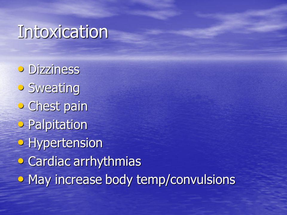Intoxication Dizziness Dizziness Sweating Sweating Chest pain Chest pain Palpitation Palpitation Hypertension Hypertension Cardiac arrhythmias Cardiac arrhythmias May increase body temp/convulsions May increase body temp/convulsions