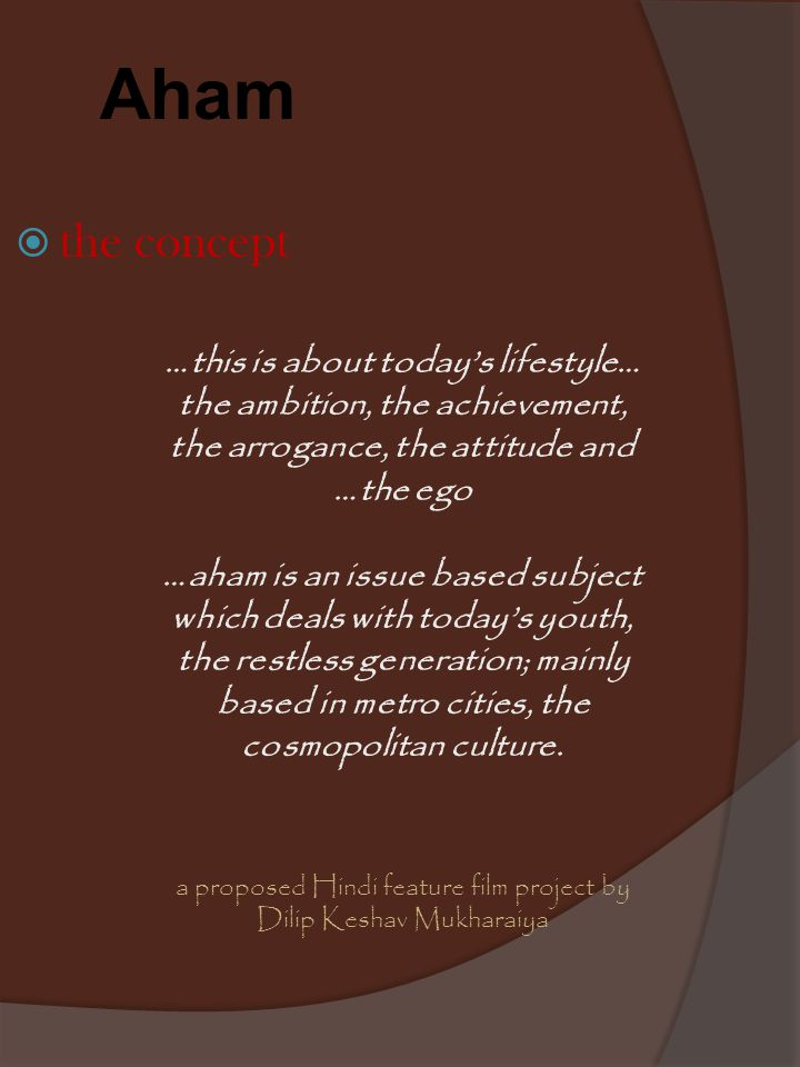 the concept …this is about today's lifestyle… the ambition, the achievement, the arrogance, the attitude and …the ego …aham is an issue based subject which deals with today's youth, the restless generation; mainly based in metro cities, the cosmopolitan culture.