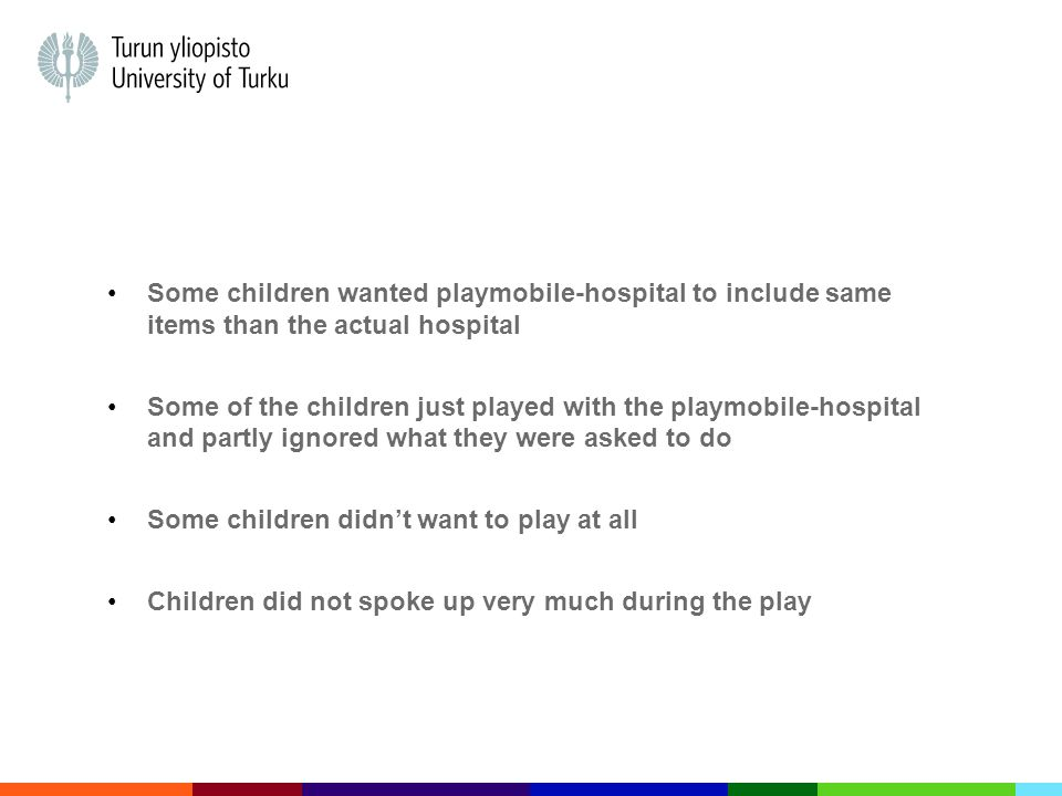 Some children wanted playmobile-hospital to include same items than the actual hospital Some of the children just played with the playmobile-hospital and partly ignored what they were asked to do Some children didn't want to play at all Children did not spoke up very much during the play