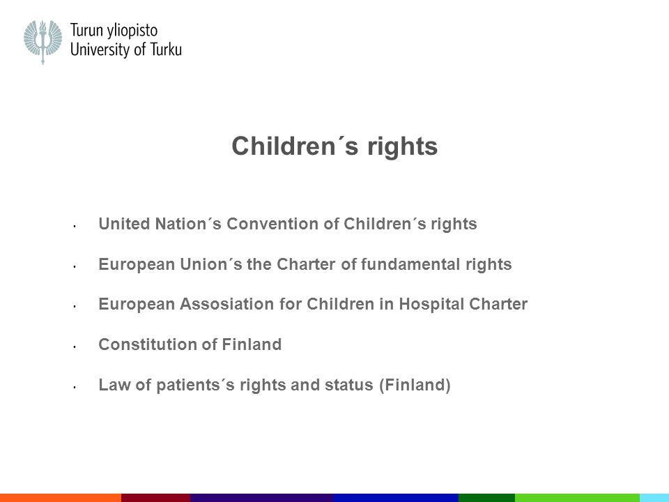 Children´s rights United Nation´s Convention of Children´s rights European Union´s the Charter of fundamental rights European Assosiation for Children in Hospital Charter Constitution of Finland Law of patients´s rights and status (Finland)