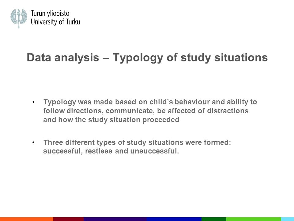 Data analysis – Typology of study situations Typology was made based on child's behaviour and ability to follow directions, communicate, be affected of distractions and how the study situation proceeded Three different types of study situations were formed: successful, restless and unsuccessful.
