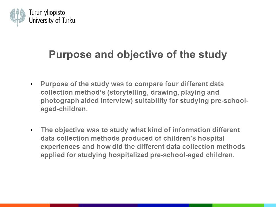 Purpose and objective of the study Purpose of the study was to compare four different data collection method's (storytelling, drawing, playing and photograph aided interview) suitability for studying pre-school- aged-children.
