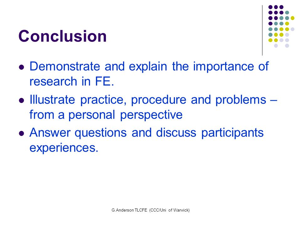 G.Anderson TLCFE (CCC/Uni of Warwick) Conclusion Demonstrate and explain the importance of research in FE. Illustrate practice, procedure and problems