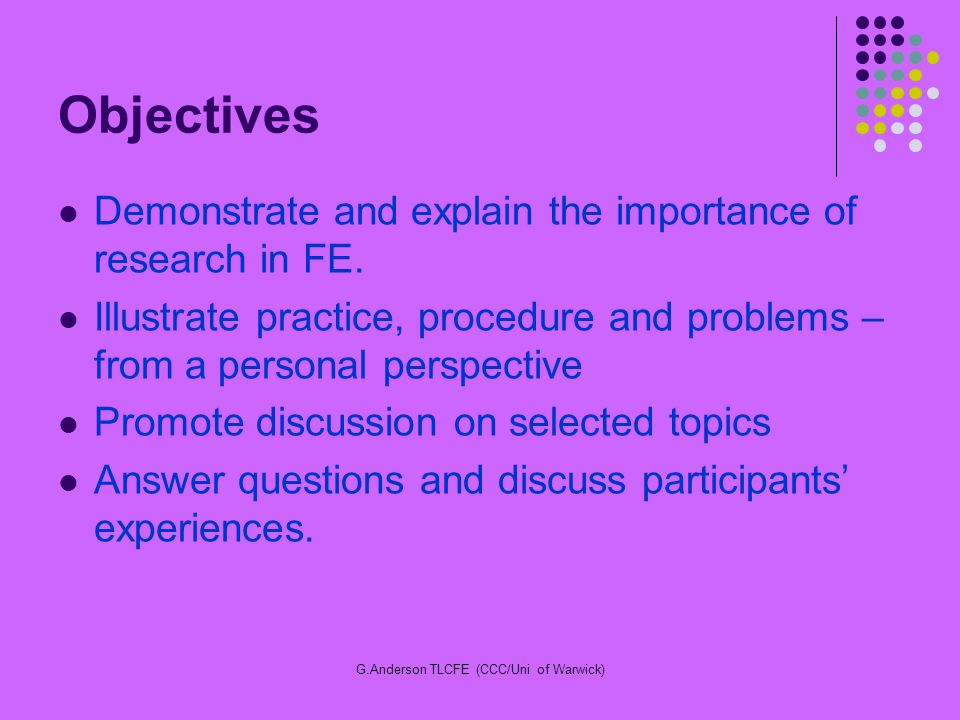 G.Anderson TLCFE (CCC/Uni of Warwick) Objectives Demonstrate and explain the importance of research in FE. Illustrate practice, procedure and problems