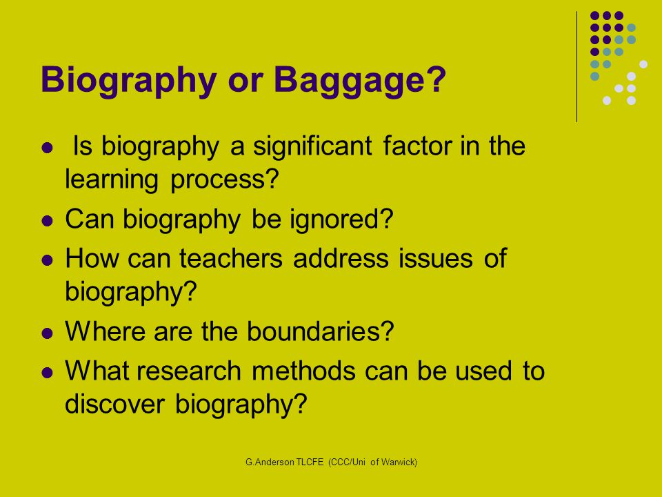 G.Anderson TLCFE (CCC/Uni of Warwick) Biography or Baggage? Is biography a significant factor in the learning process? Can biography be ignored? How c