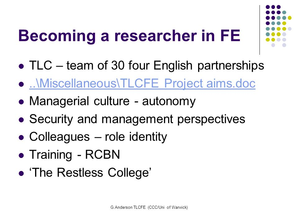 G.Anderson TLCFE (CCC/Uni of Warwick) Becoming a researcher in FE TLC – team of 30 four English partnerships..\Miscellaneous\TLCFE Project aims.doc Ma