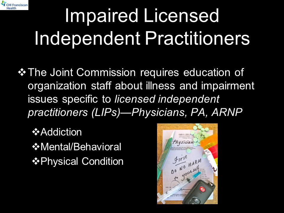 Impaired Licensed Independent Practitioners  The Joint Commission requires education of organization staff about illness and impairment issues specific to licensed independent practitioners (LIPs)—Physicians, PA, ARNP  Addiction  Mental/Behavioral  Physical Condition