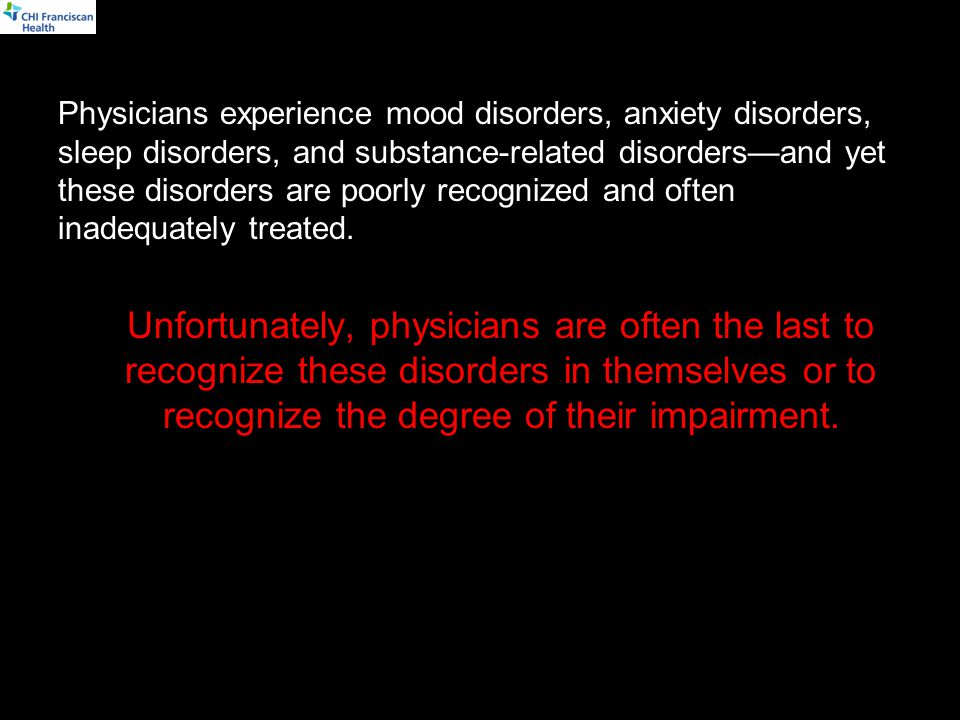 Physicians experience mood disorders, anxiety disorders, sleep disorders, and substance-related disorders—and yet these disorders are poorly recognized and often inadequately treated.