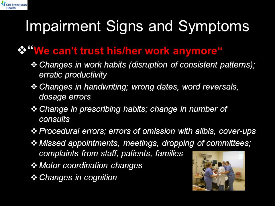 Impairment Signs and Symptoms  We can t trust his/her work anymore  Changes in work habits (disruption of consistent patterns); erratic productivity  Changes in handwriting; wrong dates, word reversals, dosage errors  Change in prescribing habits; change in number of consults  Procedural errors; errors of omission with alibis, cover-ups  Missed appointments, meetings, dropping of committees; complaints from staff, patients, families  Motor coordination changes  Changes in cognition