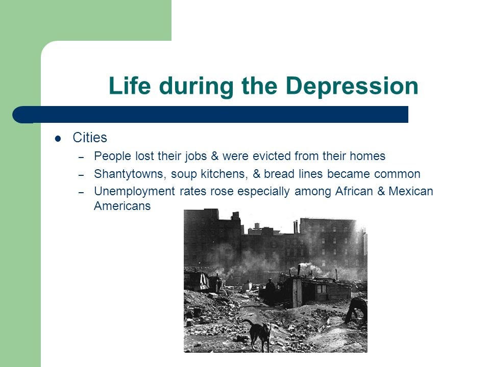 Life during the Depression Cities – People lost their jobs & were evicted from their homes – Shantytowns, soup kitchens, & bread lines became common – Unemployment rates rose especially among African & Mexican Americans