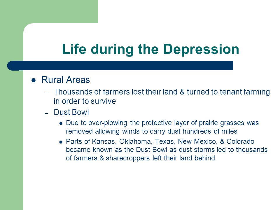 Life during the Depression Rural Areas – Thousands of farmers lost their land & turned to tenant farming in order to survive – Dust Bowl Due to over-plowing the protective layer of prairie grasses was removed allowing winds to carry dust hundreds of miles Parts of Kansas, Oklahoma, Texas, New Mexico, & Colorado became known as the Dust Bowl as dust storms led to thousands of farmers & sharecroppers left their land behind.